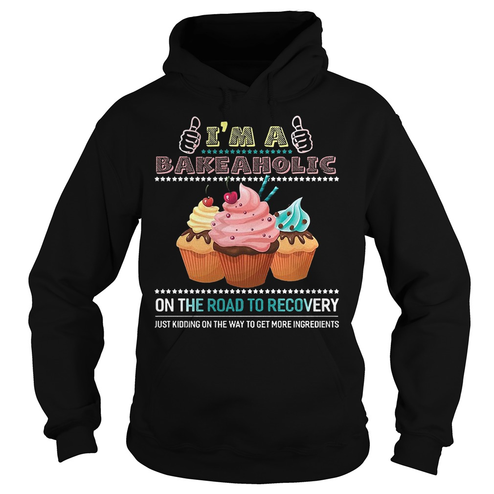 I'm A Bakeaholic On The Road To Recovery Just Kidding On The Way To Get More Ingredients Hoodie