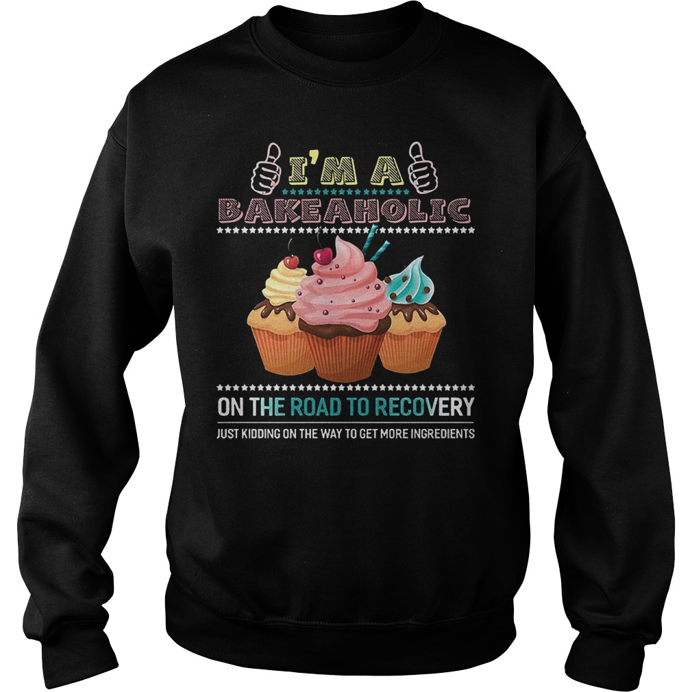I'm A Bakeaholic On The Road To Recovery Just Kidding On The Way To Get More Ingredients Sweater