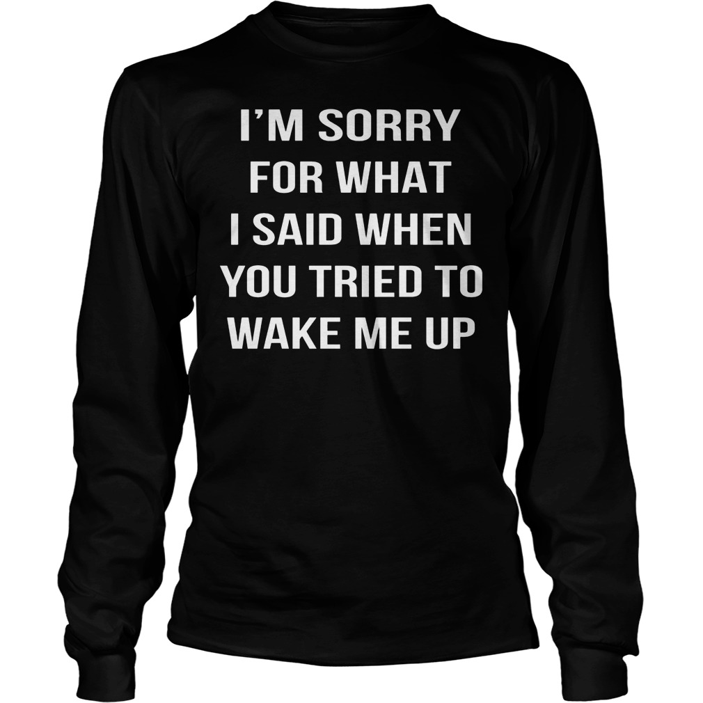I'm Sorry For What I Said When You Tried To Wake Me Up Longsleeve