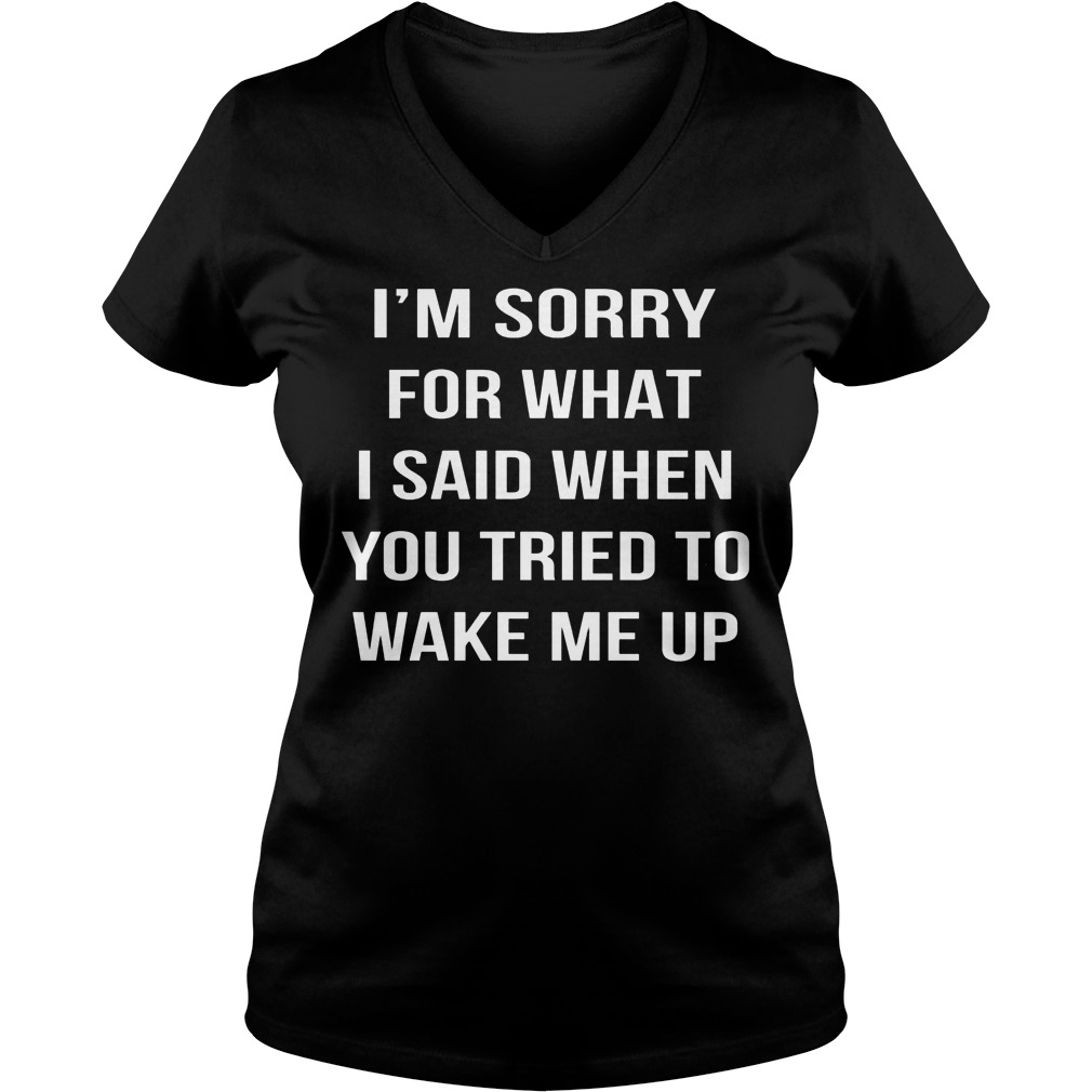 I'm Sorry For What I Said When You Tried To Wake Me Up V Neck