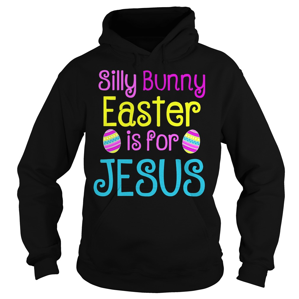 Silly Bunny Easter Is For Jesus Hoodie