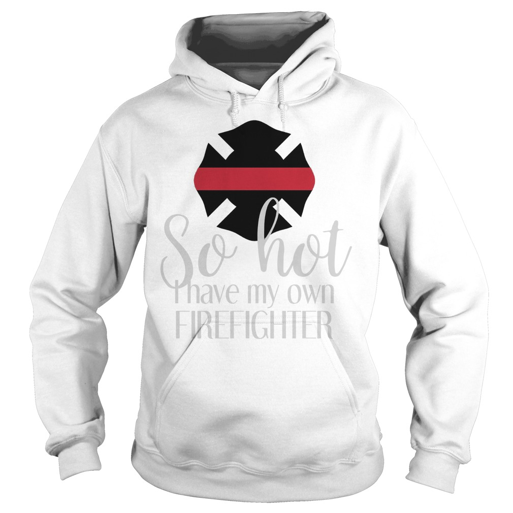 So Hot I Have My Own Firefighte Hoodie