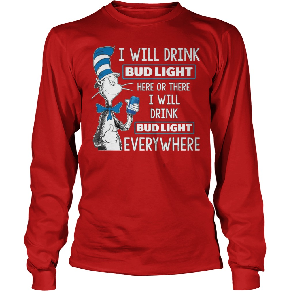 Dr Seuss I Will Drink Bud Light Here Or There I Will Drink Bud Light Everywhere Longsleeve