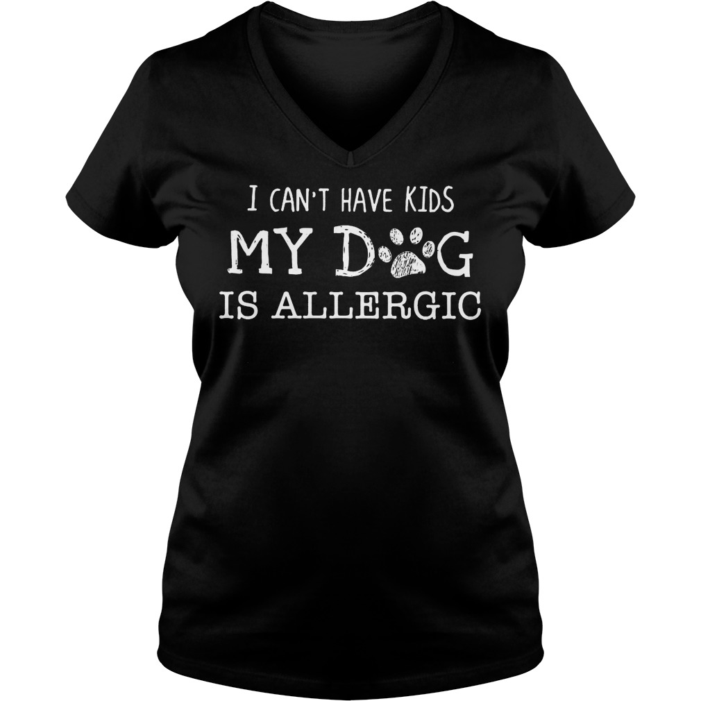I Can't Have Kids My Dog Is Allergic V Neck