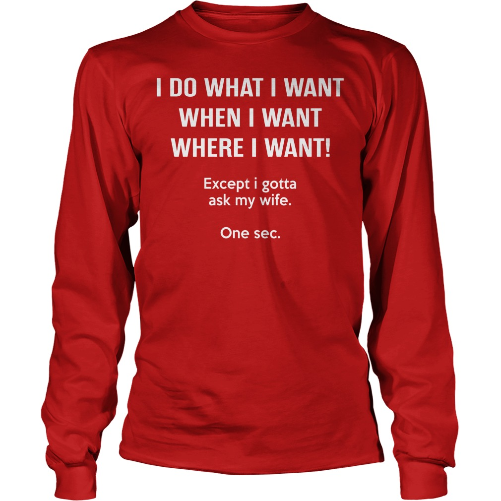 I Do What I Want When I Want Except I Gotta Ask My Wife Longsleeve