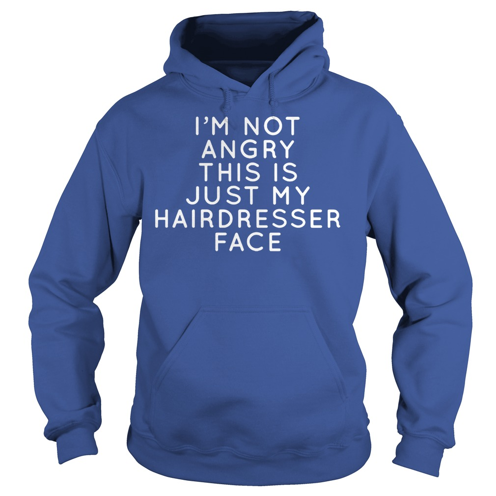 I I'm Not Angry This Is Just Hairdresser Face Hoodie