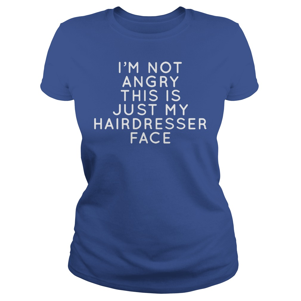 I I'm Not Angry This Is Just Hairdresser Face Ladies