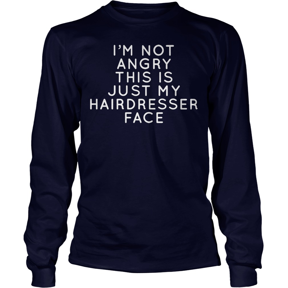 I I'm Not Angry This Is Just Hairdresser Face Longsleeve