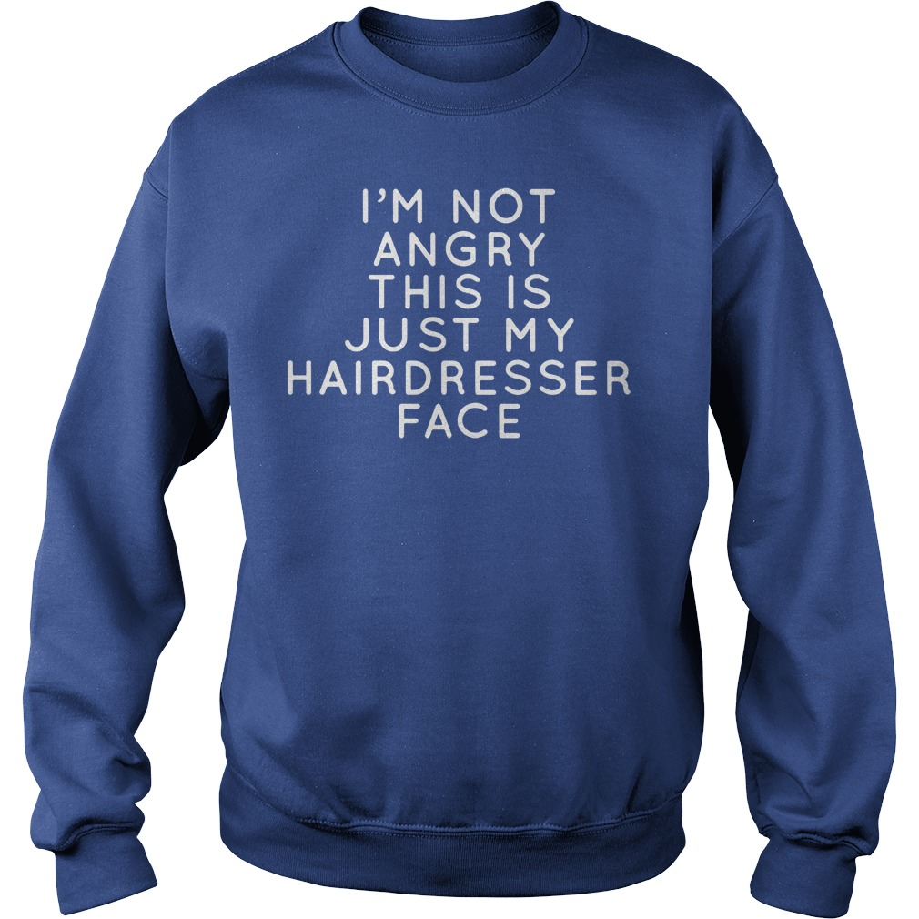 I I'm Not Angry This Is Just Hairdresser Face Sweater