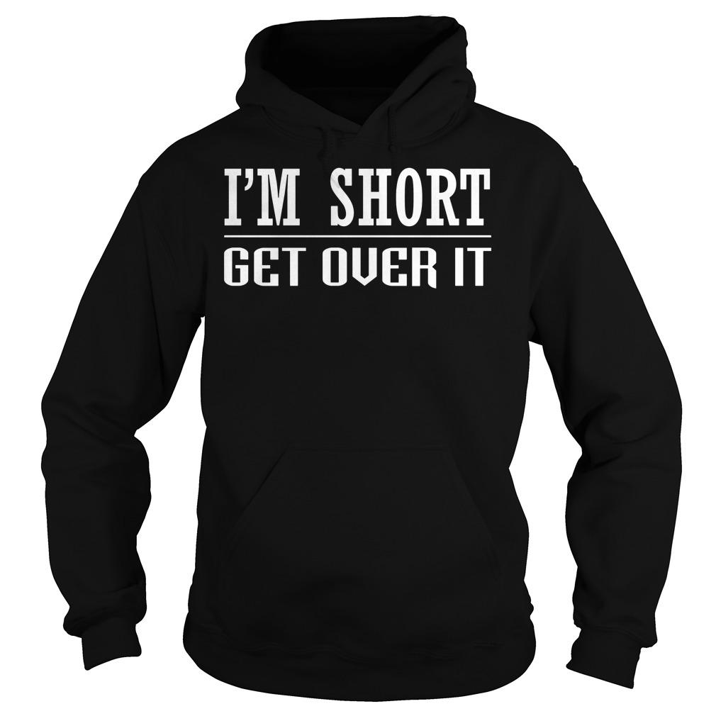 I'm Short Get Over It Hoodie