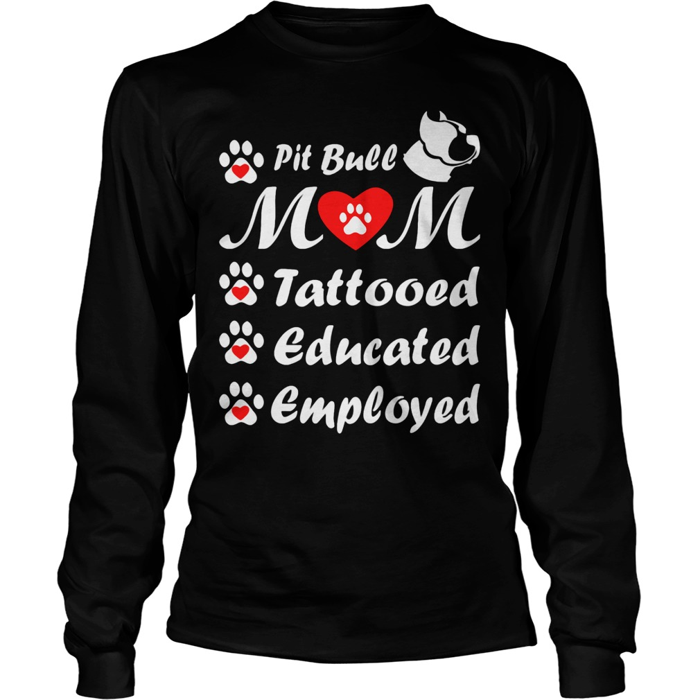Pit Bull Mom Tattooed Educated Employed Longsleeve