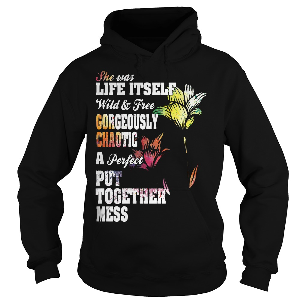 She Was Life Itself Wild And Free Gorgeously Chaotic Hoodie