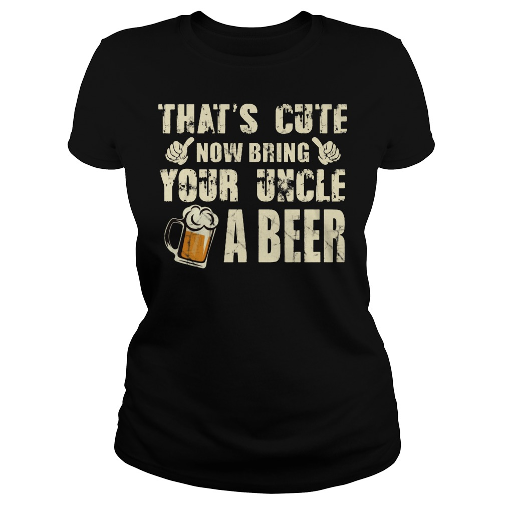 That's Cute Now Bring Your Uncle A Beer Ladies