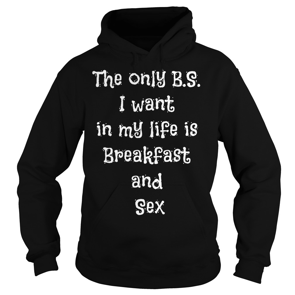 The Only B.s I Want In My Life Is Breakfast And Sex Hoodie