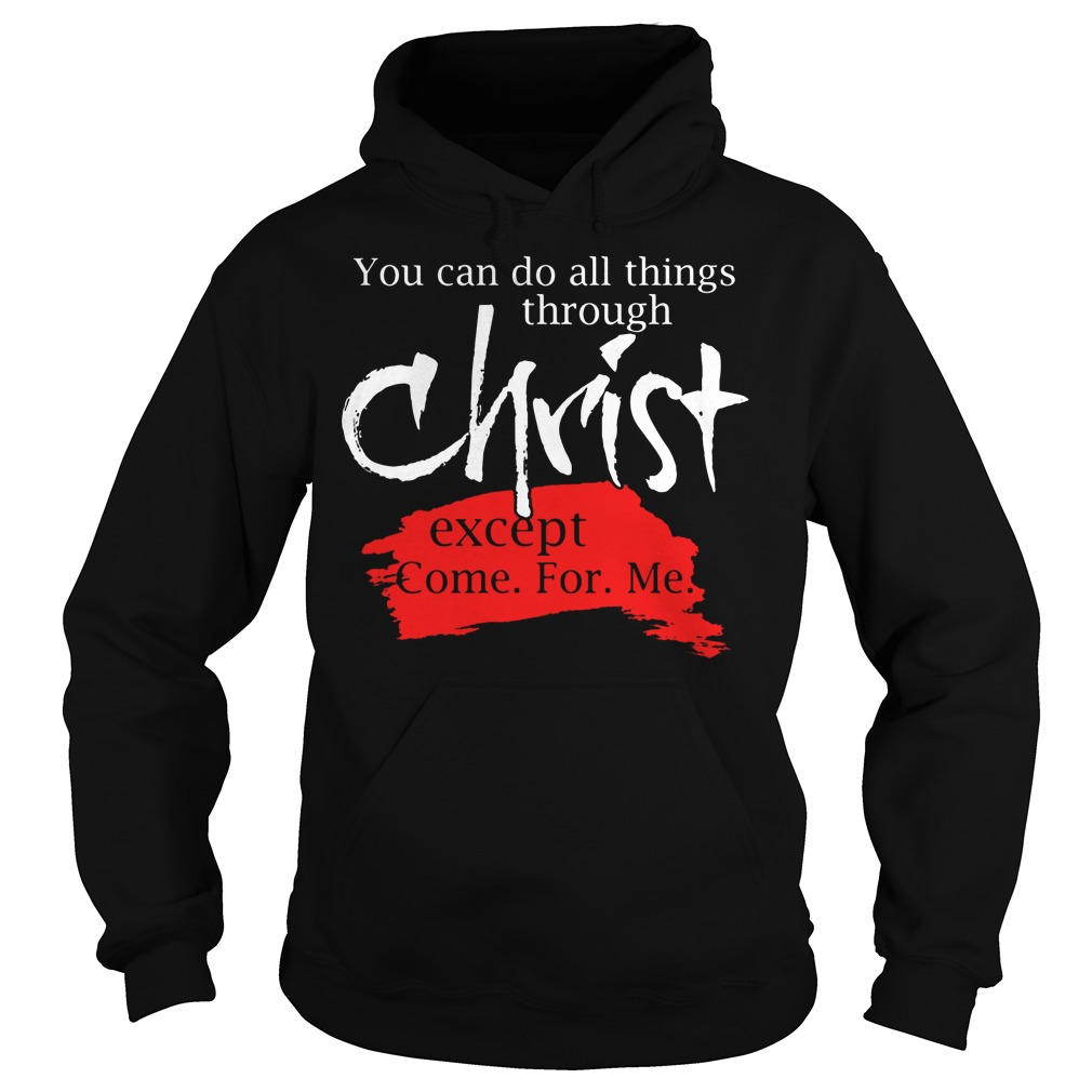 You Can Do All Things Through Christ Except Come For Me Hoodie