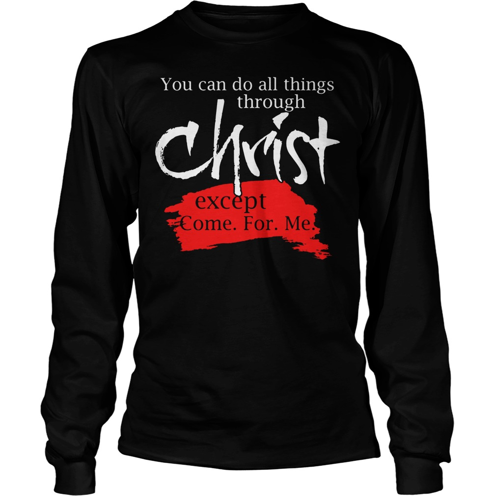 You Can Do All Things Through Christ Except Come For Me Longsleeve