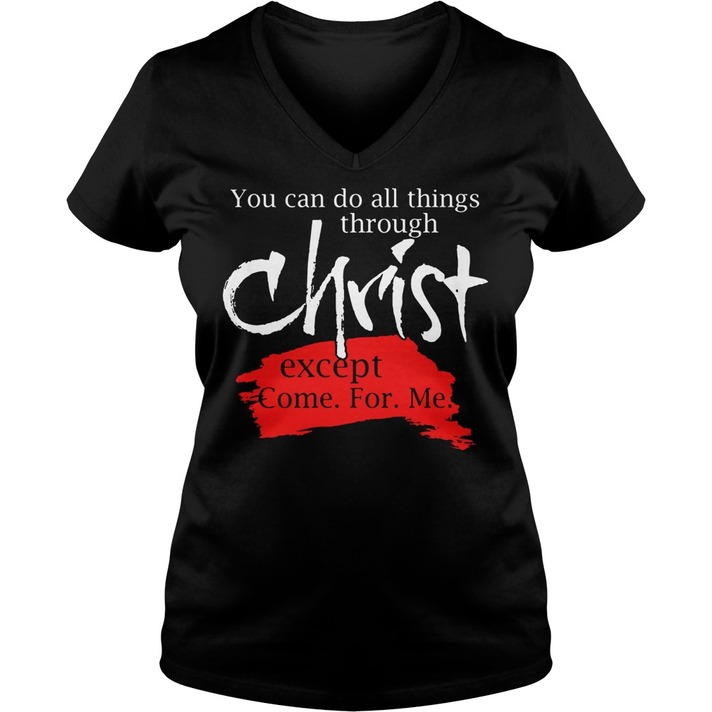 You Can Do All Things Through Christ Except Come For Me V Neck