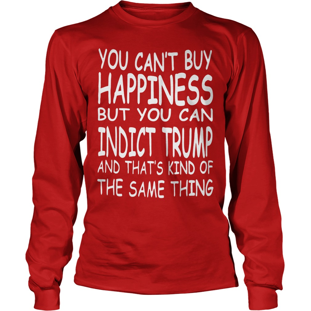 You Can't Buy Happiness But You Can Indict Trump Longsleeve