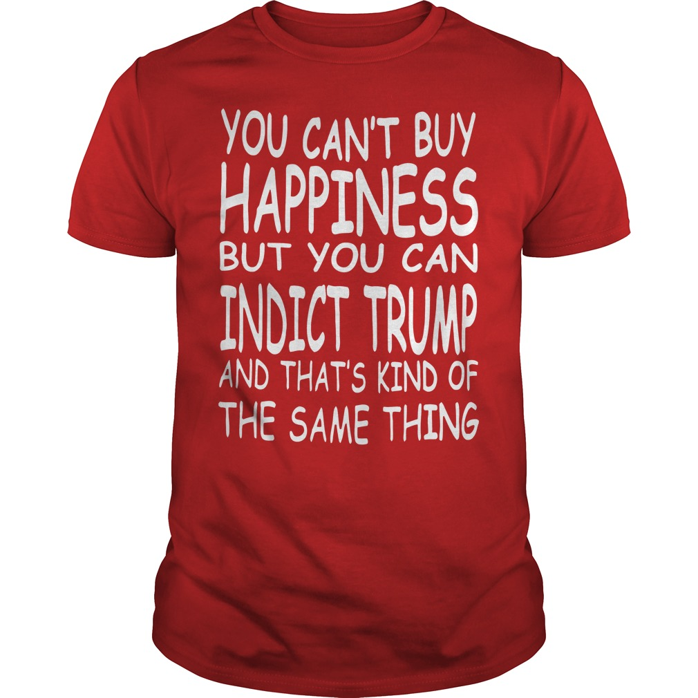 You Can't Buy Happiness But You Can Indict Trump Shirt
