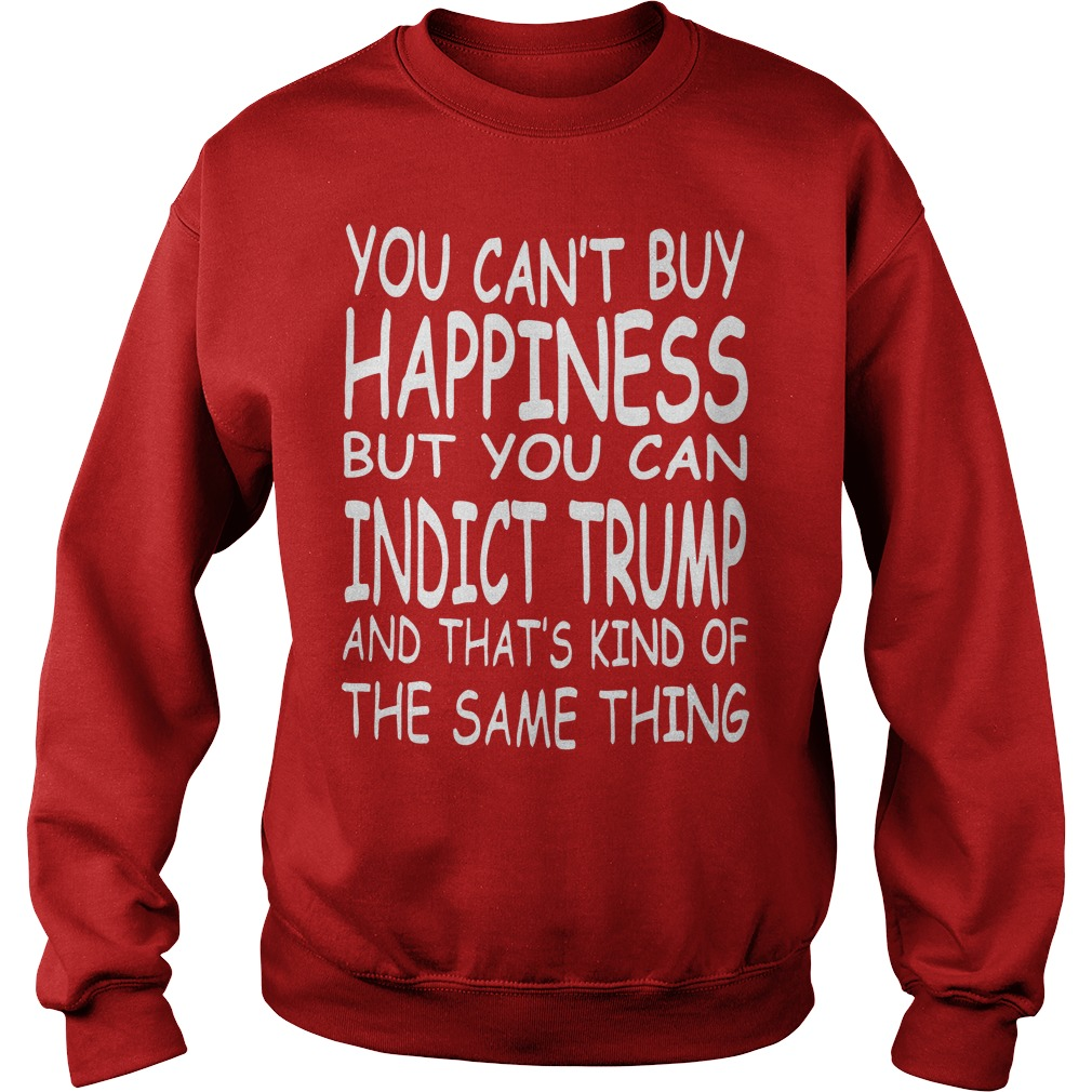 You Can't Buy Happiness But You Can Indict Trump Sweater