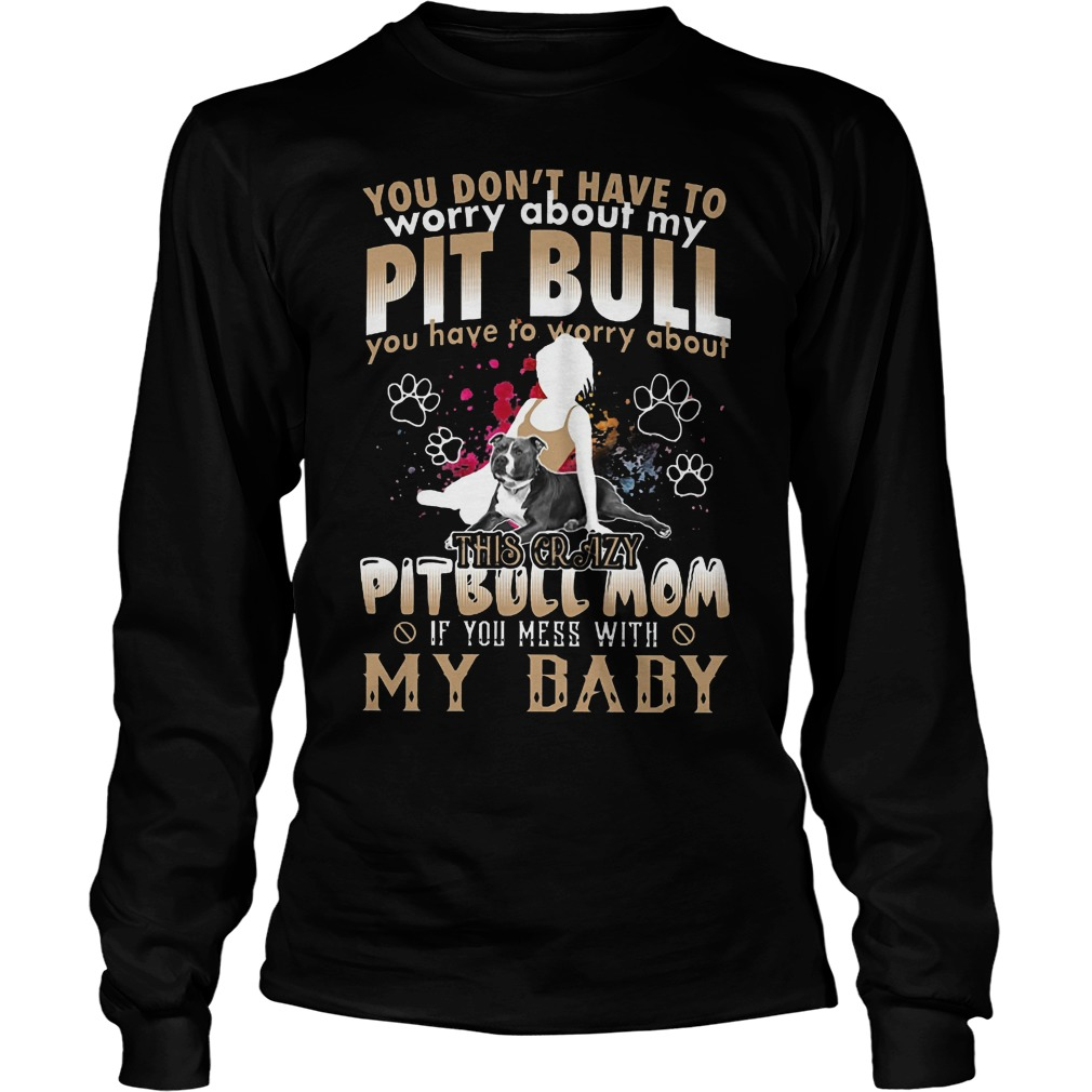 You Don't Have To Worry About My Pit Bull You Have To Worry About My Baby Longsleeve