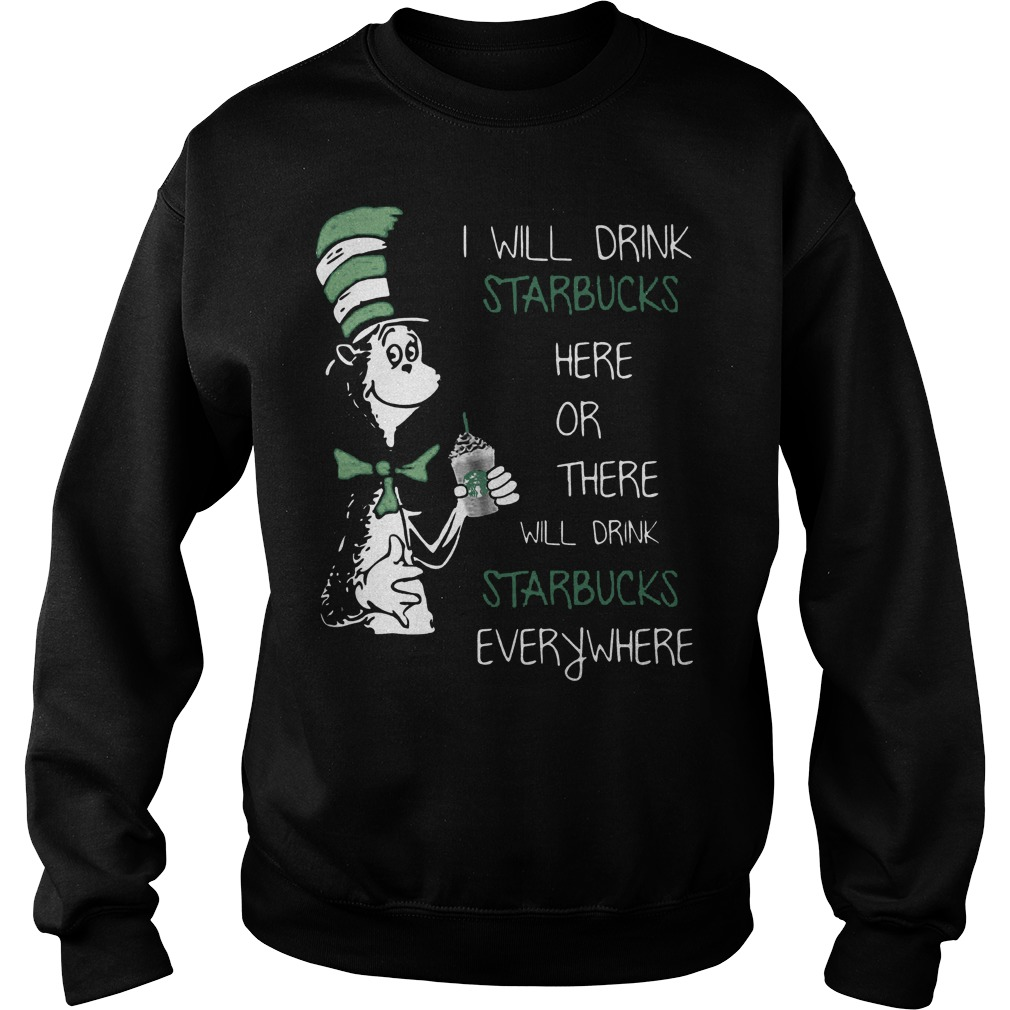 Dr Seuss I Will Drink Starbucks Here Or There Everywhere Sweater