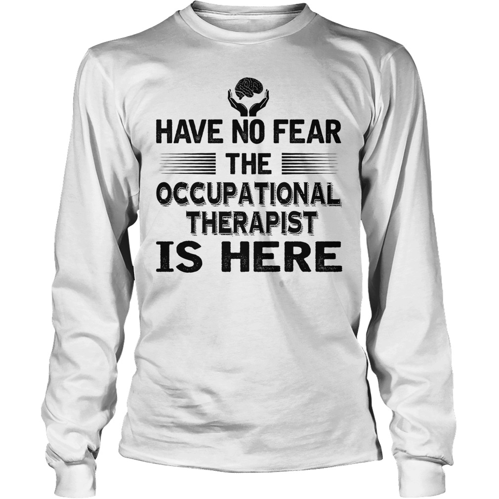 Have No Fear The Accupational Therapist Is Here Longsleeve