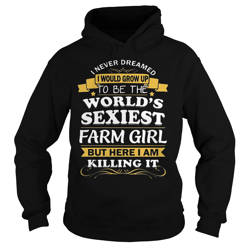 I Never Dreamed I Would Grow Up To Be The Worlds Sexiest Farm Girl Hoodie