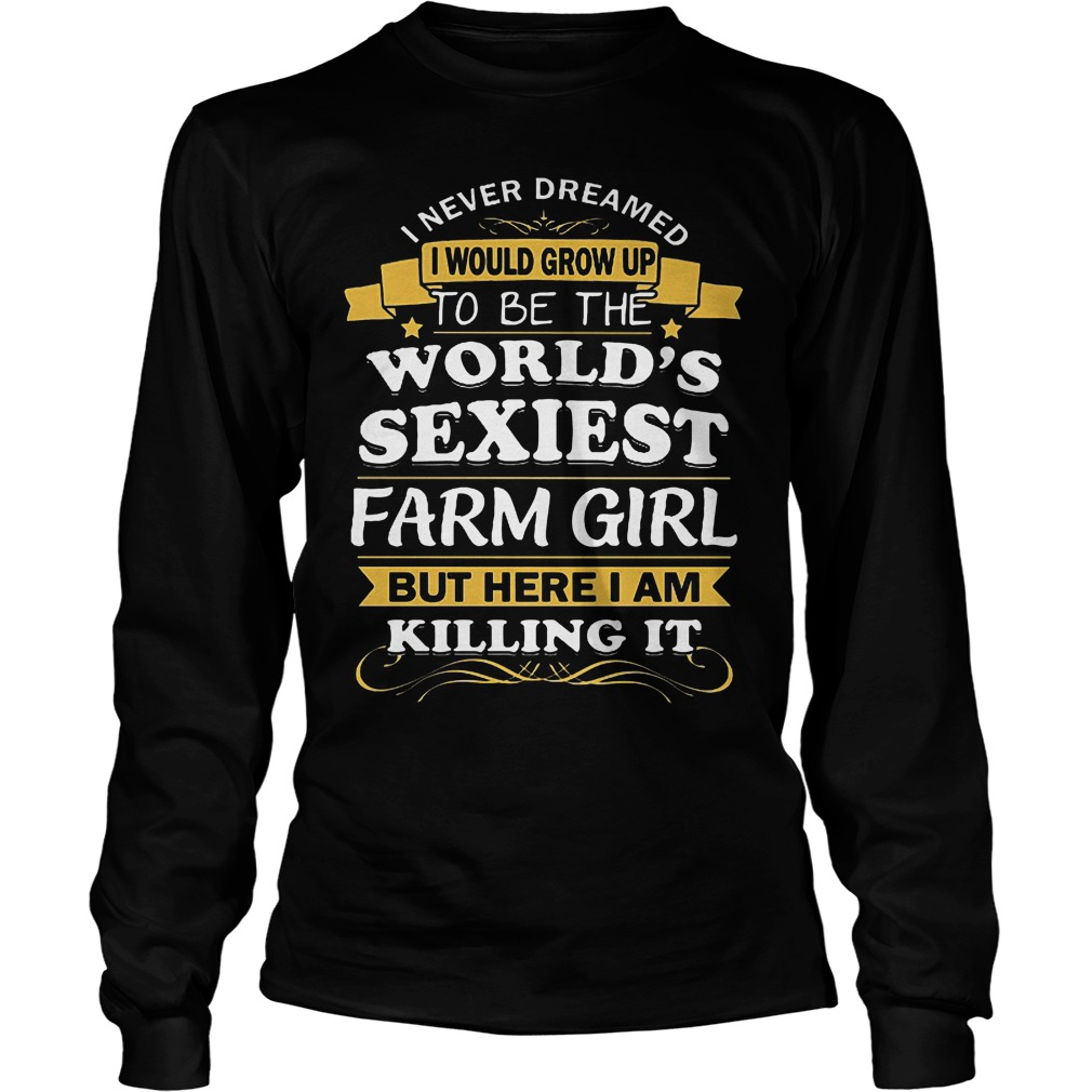 I Never Dreamed I Would Grow Up To Be The Worlds Sexiest Farm Girl Longsleeve
