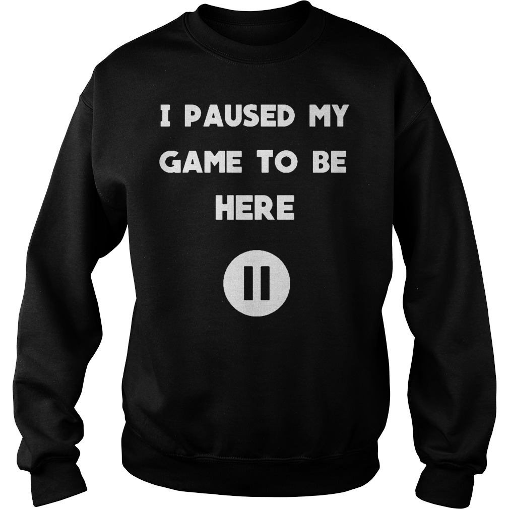I Pause My Game To Be Here Sweater