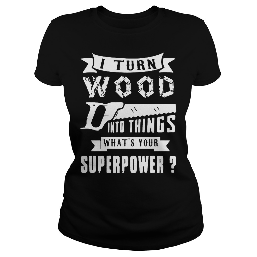 I Turn Wood Into Things What's Your Superpower Ladies