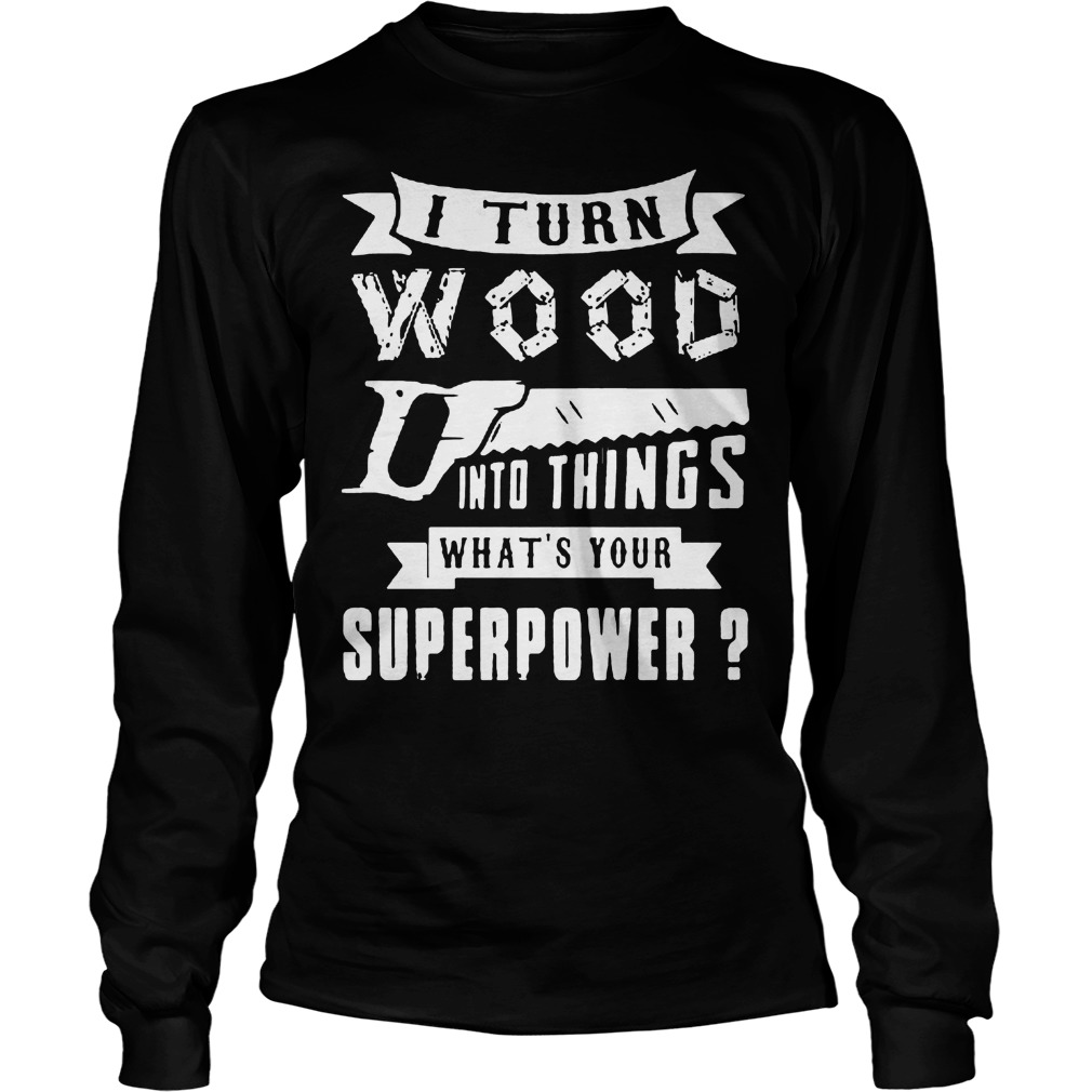 I Turn Wood Into Things What's Your Superpower Longsleeve