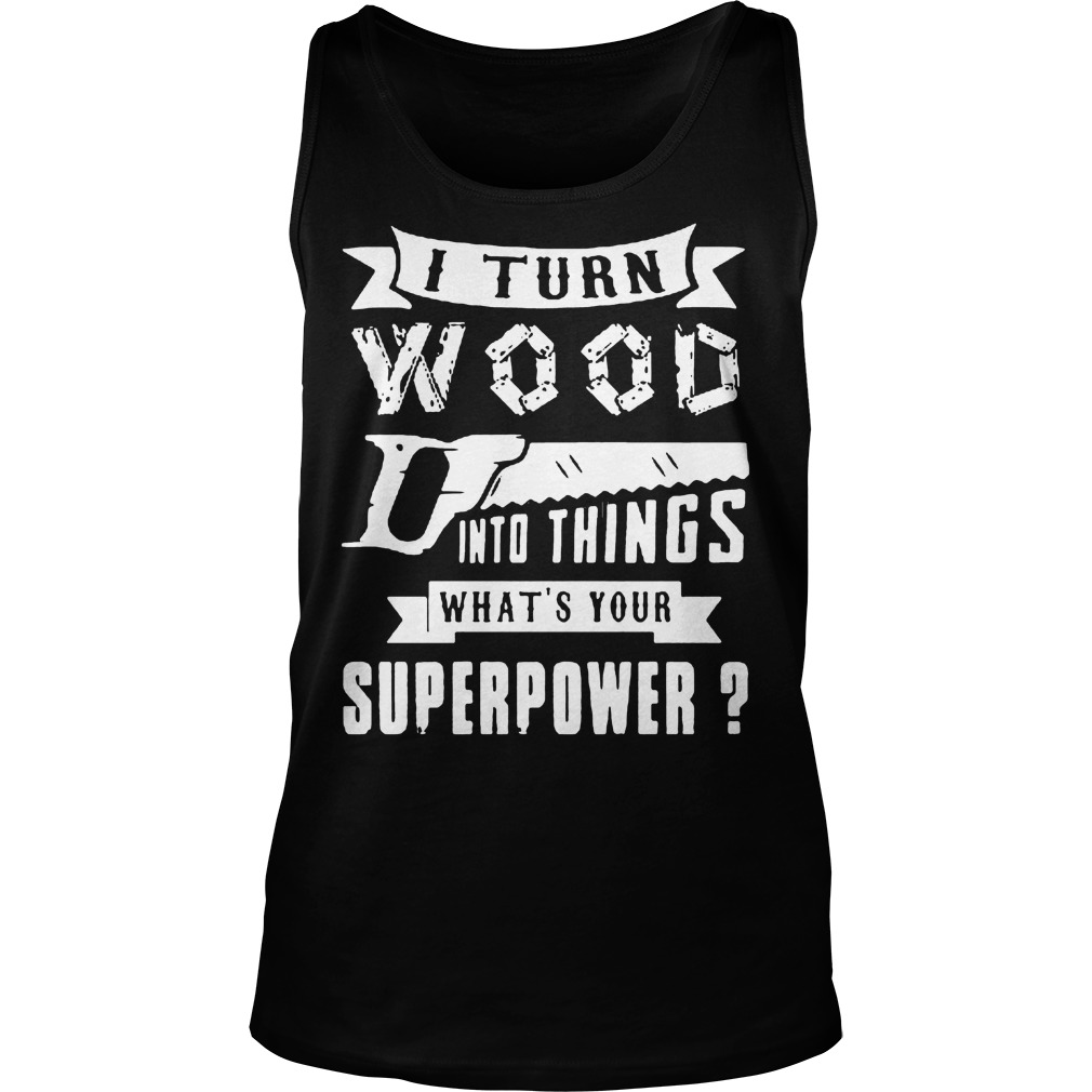 I Turn Wood Into Things What's Your Superpower Tanktop