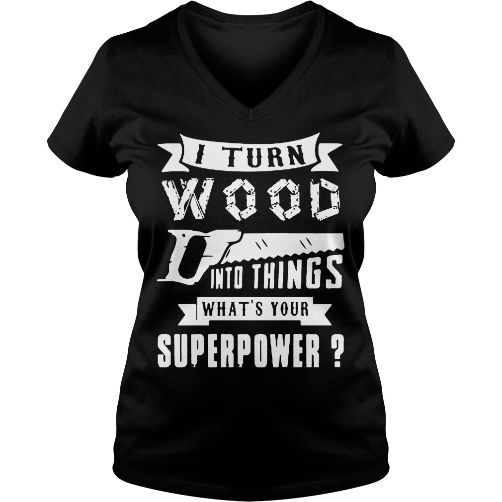 I Turn Wood Into Things What's Your Superpower V Neck