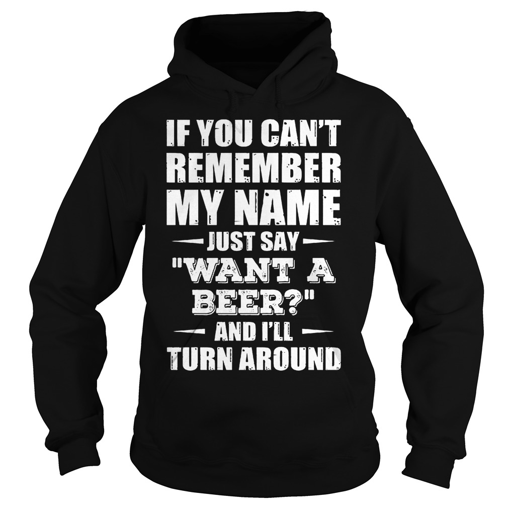 If You Can't Remember My Name Just Say Want A Beer Hoodie