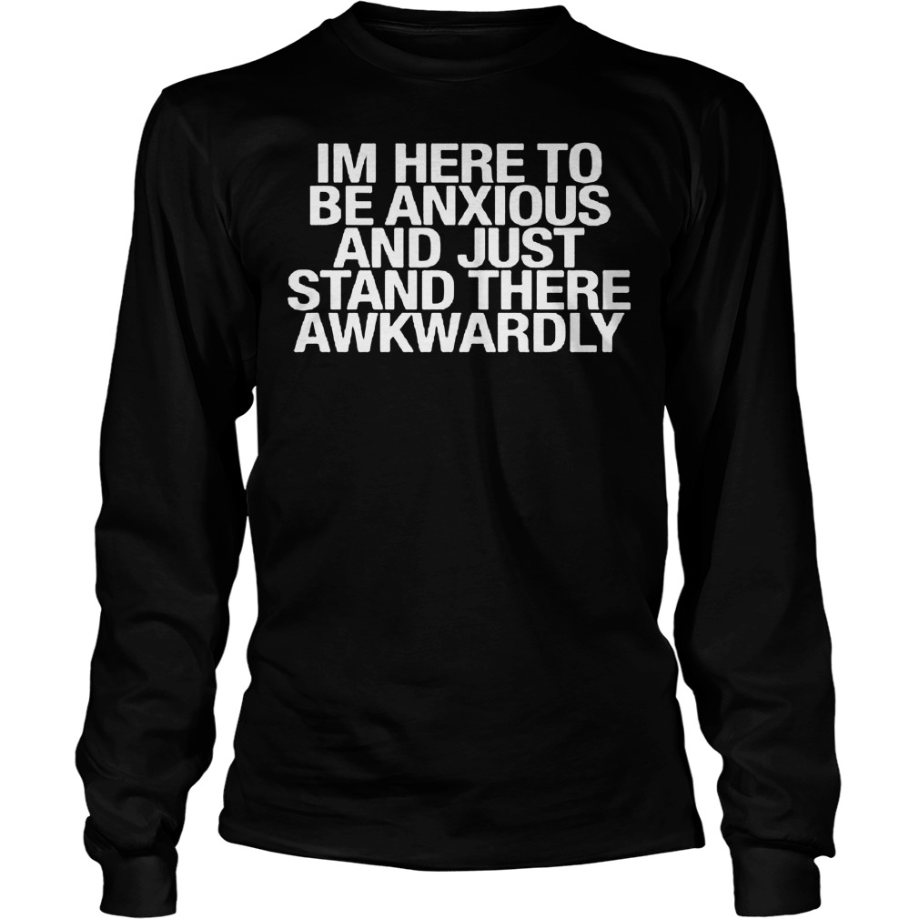 Im Here To Be Anxious And Just Stand There Awkwardly Longsleeve