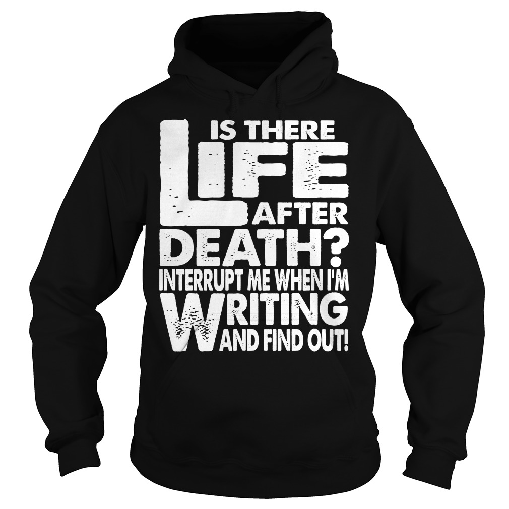 Is There Life After Death Interrupt Me When I'm Writing Hoodie