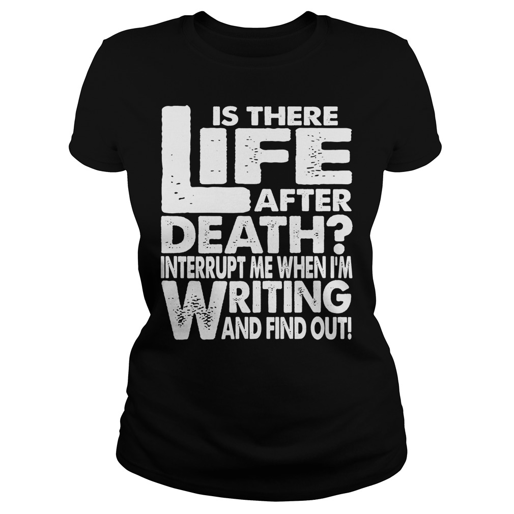 Is There Life After Death Interrupt Me When I'm Writing Ladies