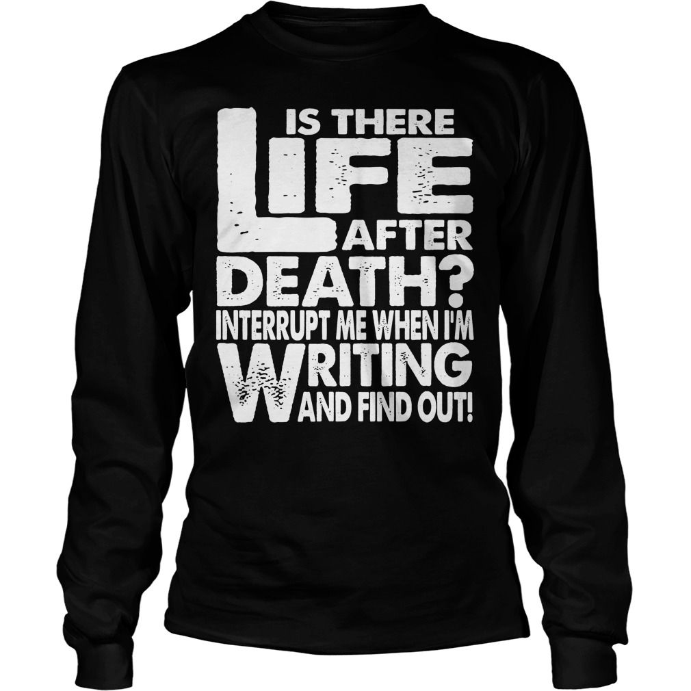 Is There Life After Death Interrupt Me When I'm Writing Longsleeve