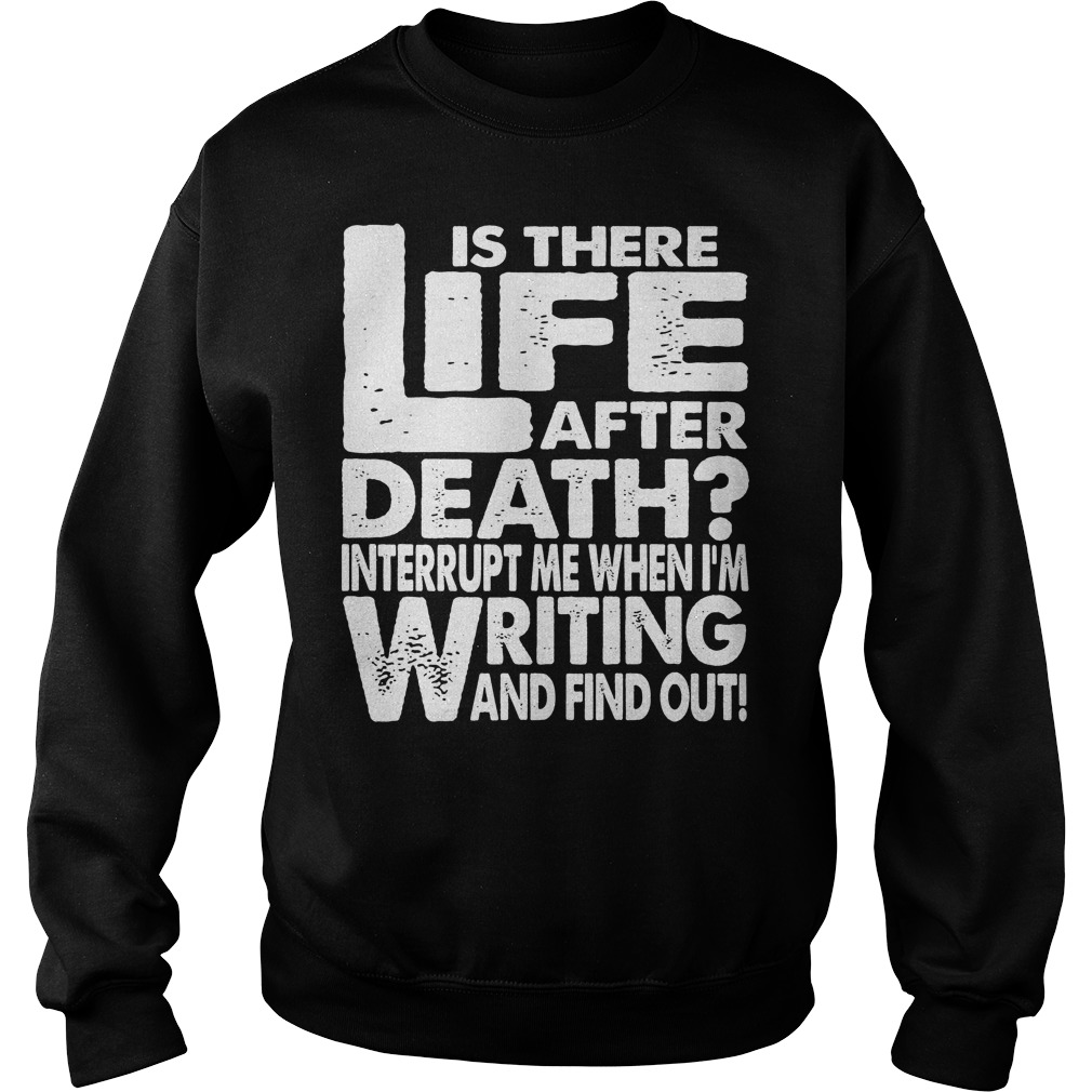 Is There Life After Death Interrupt Me When I'm Writing Sweater