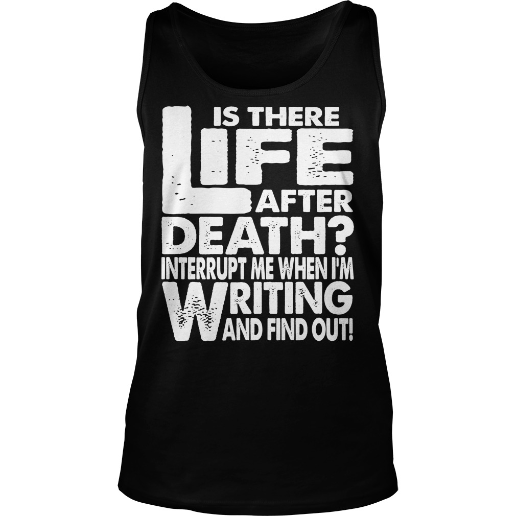Is There Life After Death Interrupt Me When I'm Writing Tanktop