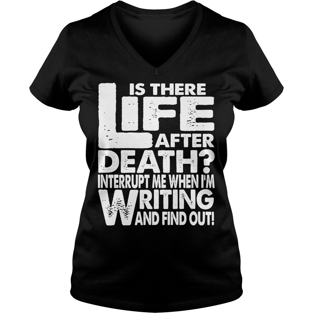 Is There Life After Death Interrupt Me When I'm Writing V Neck