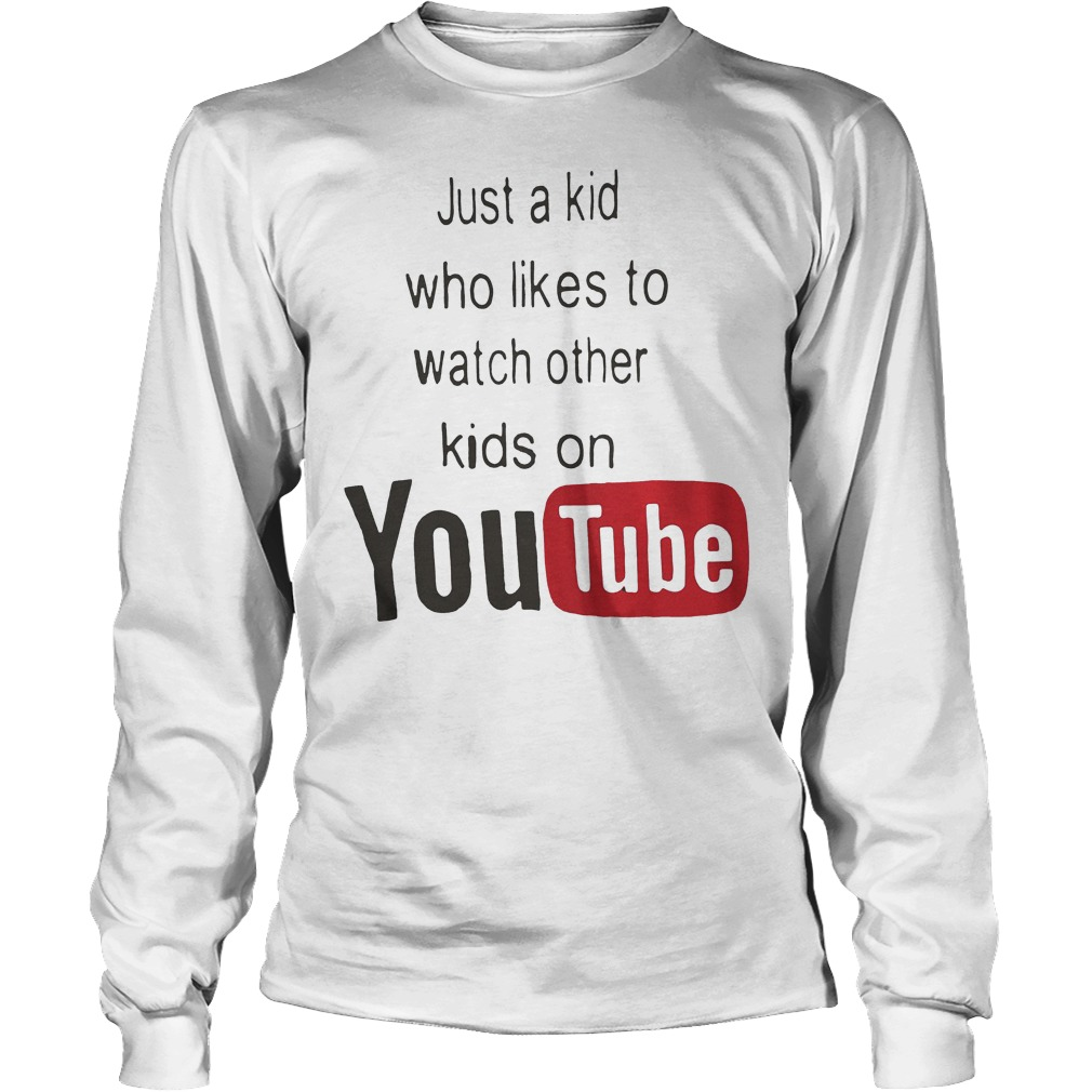 Just A Kid Who Likes To Watch Other Kids On Youtube Longsleeve