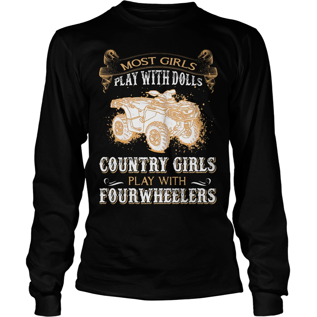 Most Girls Play With Dolls Country Girls Play With Fourwheelers Longsleeve