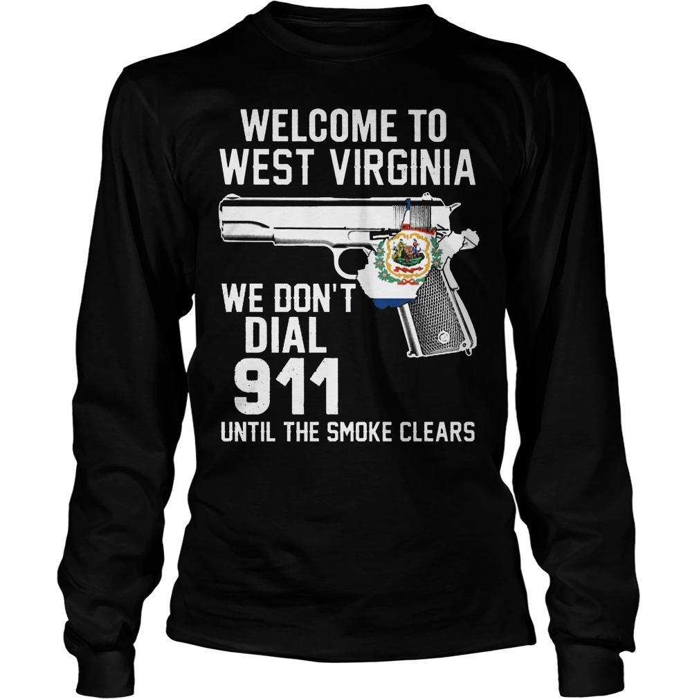 Welcome To West Virginia We Don't Dial 911 Until The Smoke Clears Longsleeve