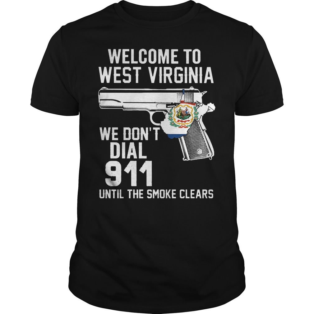Welcome To West Virginia We Don't Dial 911 Until The Smoke Clears Shirt