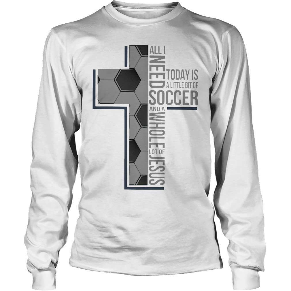 All I Need Soccer And A Whole Lot Of Jesus Longsleeve