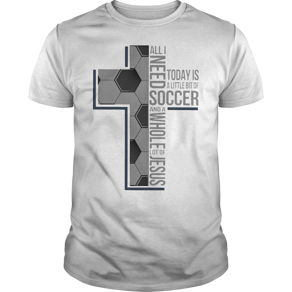 All I Need Soccer And A Whole Lot Of Jesus Shirt