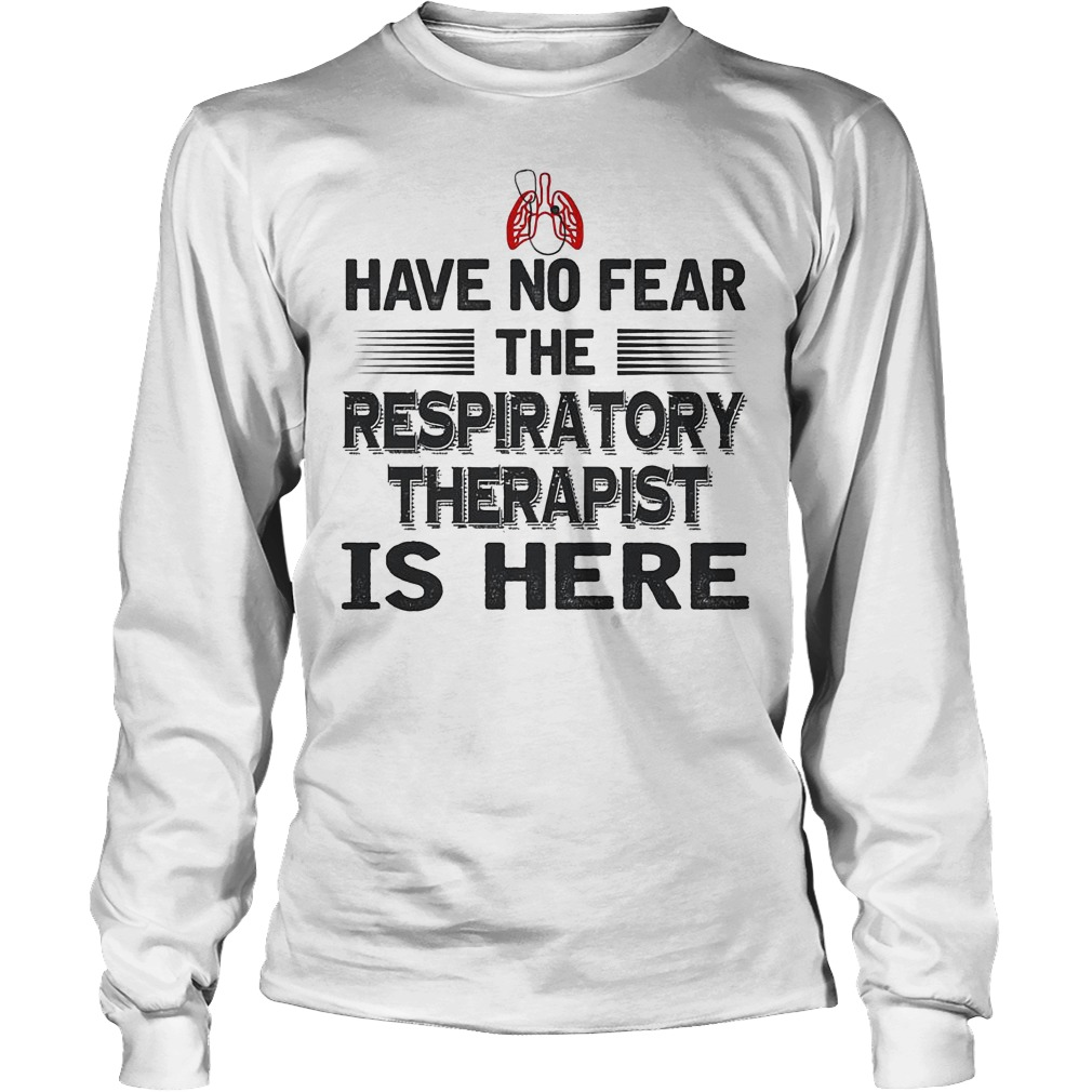 Have No Fear The Respiratory Therapist Is Here Longsleeve