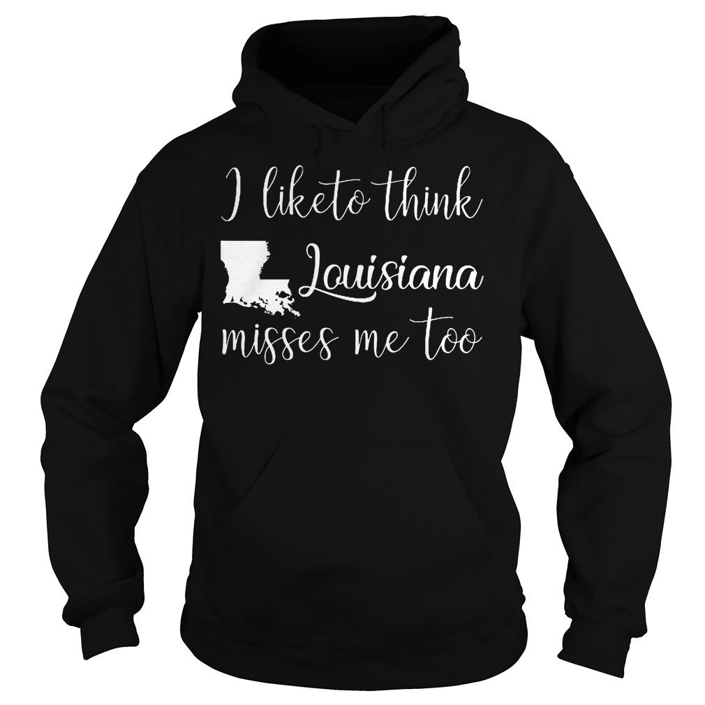 I Like To Think Louisiana Misses Me Too Hoodie